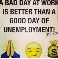 💯: A BAD DAY AT WORK  IS BETTER THAN A  GOOD DAY OF  UNEMPLOYMENT!  ran 💯