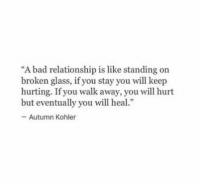 "Bad, Kohler, and Glass: ""A bad relationship is like standing on  broken glass, if you stay you will keep  hurting. If you walk away, you will hurt  but eventually you will heal.  Autumn Kohler"
