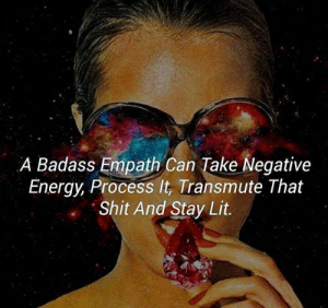 Energy, Lit, and Shit: A Badass Empath Can Take Negative  Energy, Process It, Transmute That  Shit And Stay Lit.