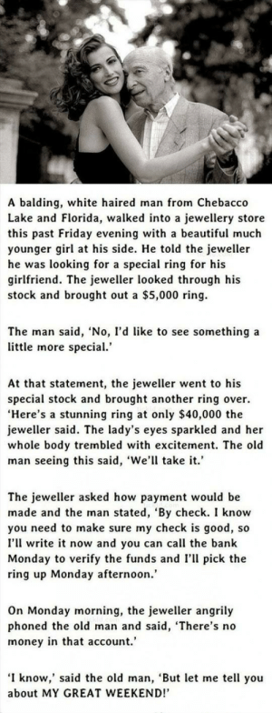 """GOT HER A STUNNING $40K RING.http://advice-animal.tumblr.com/: A balding, white haired man from Chebacco  Lake and Florida, walked into a jewellery store  this past Friday evening with a beautiful much  younger girl at his side. He told the jeweller  he was looking for a special ring for his  girlfriend. The jeweller looked through his  stock and brought out a $5,000 ring.  The man said, 'No, l'd like to see something a  little more special.'  At that statement, the jeweller went to his  special stock and brought another ring over.  """"Here's a stunning ring at only $40,000 the  jeweller said. The lady's eyes sparkled and her  whole body trembled with excitement. The old  man seeing this said, 'We'll take it.'  The jeweller asked how payment would be  made and the man stated, 'By check. I know  you need to make sure my check is good, so  I'll write it now and you can call the bank  Monday to verify the funds and I'll pick the  ring up Monday afternoon.'  On Monday morning, the jeweller angrily  phoned the old man and said, 'There's no  money in that account.'  'I know,' said the old man, 'But let me tell you  about MY GREAT WEEKEND!' GOT HER A STUNNING $40K RING.http://advice-animal.tumblr.com/"""