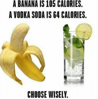 Birthday, Funny, and Soda: A BANANA IS 105 CALORIES  A VODKA SODA IS 64 CALORIES  CHOOSE WISELY Breakfast is served🙌🏻🍸🍌 Via The Birthday Girl @thehandyj Go wish her a happy 21st bday and follow @thehandyj @thehandyj @thehandyj