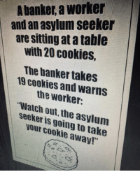 Cookies, Watch Out, and Watch: A banker, a worker  and an asylum seeker  are sitting at a table  with 20 cookies,  The banker takes  19 cookies and warns  the worket:  Watch out, the asylum  seeker is going to take  your cookie away!""
