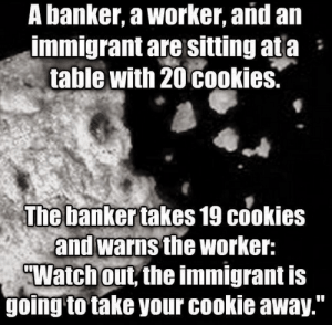 """Well my mouth just dropped: A banker, a worker, and an  immigrant are sitting at a  table with 20 cookies.  :  The banker takes 19 cookies  and warns the worker:  """"Watch out, the immigrant is  going to take your cookie away."""" Well my mouth just dropped"""