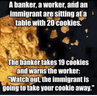 """Memes, 🤖, and Banker: A banker, a Worker, and an  Immigrant are Sitting ata  table with 20 cookies.  The banker takes 19 cookies  and warns the worker:  TWatch out the immigrant is  going to take your cookie away."""" Never more true than right now."""