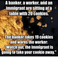 """Cookies, Memes, and Watch Out: A banker, a Worker, and an  Immigrant are Sitting ata  table with 20 cookies.  The banker takes19 cookies  and warns the Worker:  Watch out, the immigrant is  going to take your cookie away."""" Nailed it."""