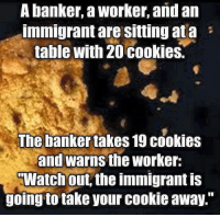 "Cookies, Memes, and Watch Out: A banker, a worker, and an  immigrant are sitting ata  table with 20 cookies.  The banker takes 19 cookies  and warns the worker:  Watch out, the immigrant is  going to take your Cookie away."" Pretty much how it's been for a long time."