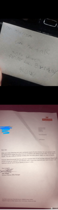 Not all heroes wear capes: (a  Bathgate  el 01506658651  /2018  Dear Jase  While we've been delivering your post we became aware of some concerns  this opportunity to contact you about how we succeeded in the delivery of your letter, to your dad in  heaven. This was a difficult challenge avoiding stars and other galactic objects on route to heaven  So I just wanted to take  However please be assured that this particular important iten of mail has been delivered. Royal Maits  priority is to get our customers mail delivered safely I know how important your mail is to you. I will  continue to do all I can to ensure delivery to heaven safely  Yours s  Sean Milligan  Assistant Delivery Office Manager  titch It Not all heroes wear capes