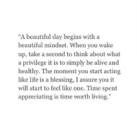 """appreciating: """"A beautiful day begins with a  beautiful mindset. When you wake  up, take a second to think about what  a privilege it is to simply be alive and  healthy. The moment you start acting  like life is a blessing, I assure you it  will start to feel like one. Time spent  appreciating is time worth living.  .""""  09"""