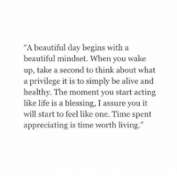 "Alive, Beautiful, and Life: ""A beautiful day begins with a  beautiful mindset. When you wake  up, take a second to think about what  a privilege it is to simply be alive and  healthy. The moment you start acting  like life is a blessing, I assure you it  will start to feel like one. Time spent  appreciating is time worth living.""  29"