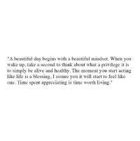 """Alive, Beautiful, and Life: """"A beautiful day begins with a beautiful mindset. When you  wake up, take a second to think about what a privilege it is  to simply be alive and healthy. The moment you start acting  like life is a blessing, I assure you it will start to feel like  one. Time spent appreciating is time worth living."""""""