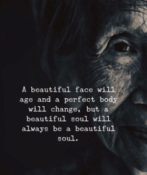 Beautiful, Change, and Soul: A beautiful face wil1  age and a perfect body  will change, but a  beautiful soul will  always be a beautiful  soul