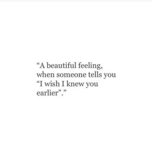 "Feeling When: ""A beautiful feeling,  when someone tells you  ""I wish I knew you  earlier.  5 05"