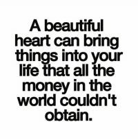 Beautiful, Life, and Memes: A beautiful  heart can bring  things into your  life that all the  money in the  world couldn't  obtain.