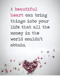 Beautiful, Life, and Memes: A beautiful  heart can bring  things into your  life that all the  money in the  world couldn't  obtain. Tag someone who needs to read this. A beautiful heart can bring things into your life that all the money in the world couldn't obtain. powerofpositivity