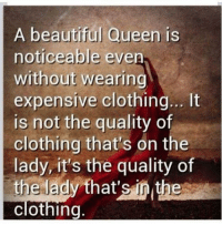 Memes, Boost, and Assertive: A beautiful Queen is  noticeable even  without wearing  expensive clothing... It  is not the quality of  clothing that's on the  lady, it's the quality of  the lady that's the  clothing. HOW TO................. How To Conquer Your Fears How To Master Your Emotions How To Lose Weight How To Get A Good Man In Your Life  How To Be Productive  How To Catch A Cheater  How To Find Your Purpose In Life  How To Learn Self Defense How To Be Assertive   How To Build Your Self Esteem   How To Save Your Marriage  How To Boost Your Metabolism  How To Break Your Bad Habits   How To Get Over The Hurt Of A Break Up  How To Quit Smoking  How To Negotiate Anything  How To Read Body Language   How To Stay Motivated  How To Stop Compulsive Spending    These HOW TO ebooks are part of a collection of 83 ebooks on a wide variety of subjects and right now you can get this ENTIRE COLLECTION of 83 ebooks for one low price of only $10. To see the titles and descriptions of ALL 83 ebooks, please right now, go to: www.WordsOfWisdomForWomen.com