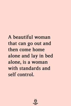Being Alone, Beautiful, and Home Alone: A beautiful woman  that can go out and  then come home  alone and lay in bed  alone, 1s a woman  with standards and  self control.