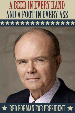 The only hope for USA. My candidate for 2020. via /r/funny https://ift.tt/2NuKLwt: A BEER IN EVERY HAND  AND A FOOT IN EVERY ASS  ★ RED FORMAN FOR PRESIDENT ★ The only hope for USA. My candidate for 2020. via /r/funny https://ift.tt/2NuKLwt