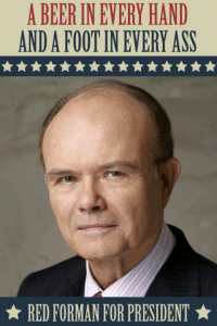 Let's make America great again https://t.co/nw6WT94zEQ: A BEER INEVERY HAND  ANDA FOOT IN EVERY ASN  RED FORMAN FOR PRESIDENT Let's make America great again https://t.co/nw6WT94zEQ