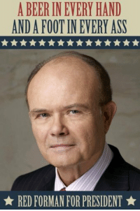 Let's make America great again: A BEER INEVERY HAND  ANDA FOOT IN EVERY ASS  RED FORMAN FOR PRESIDENT Let's make America great again