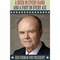 Word to your mutha: A BEER INEVERY HAND  ANDA FOOT IN EVERY ASS  RED FORMAN FOR PRESIDENT Word to your mutha