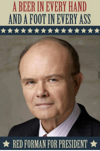red forman: A BEER INEVERY HAND  ANDAFOOT IN EVERY ASS  RED FORMAN FOR PRESIDENT