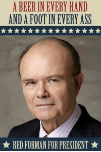 YES 😂👏🏼: A BEER INEVERY HAND  ANDAFOOTIN EVERY ASS  RED FORMAN FOR PRESIDENT YES 😂👏🏼