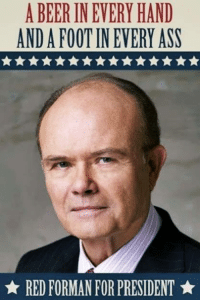 red forman: A BEER INEVERY HAND  ANDAFOOTIN EVERY ASS  RED FORMAN FOR PRESIDENT