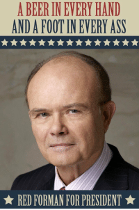 The only candidate that deserves my vote: A BEER INEVERY HAND  ANDAFOOTIN EVERY ASS  RED FORMAN FOR PRESIDENT The only candidate that deserves my vote