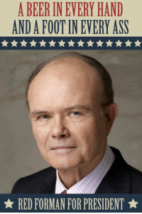 He has my vote: A BEER INEVERY HAND  ANDAFOOTIN EVERY ASS  RED FORMAN FOR PRESIDENT He has my vote
