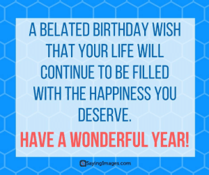 Birthday, Life, and Happiness: A BELATED BIRTHDAY WISH  THAT YOUR LIFE WILL  CONTINUE TO BE FILLED  WITH THE HAPPINESS YOU  DESERVE  HAVE A WONDERFUL YEAR  @SayingImages.com Belated Birthday Wishes, Messages, Greeting & Cards #sayingimages #belatedbirthdaywishes #belatedhappybirthday