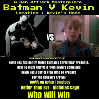 Who will win? Will it be prep time master Kevin or prep time master Batman? DC DCEU DCExtendedUniverse ManOfSteel BvS Batman Superman WonderWoman Aquaman SuicideSquad TheFlash LegendsOfTomorrow Arrow Memes Arrowverse JusticeLeague Constantine Supergirl Darkseid YoungJustice Cyborg GreenLantern Shazam DCMemes TheJoker HarleyQuinn Deadshot Robin Nightwing DCRebirth: A Ben Affleck Masterpiece  Batman Kevin  Location Kevin's Home  VS  IGIKINGOFCOMICBOOKSTYLE  Kevin Has Accidently stolen Batman's Christmas' Presents.  Now He Must Retrive it From Kevin's Home And  Kevin Has A Day of Prep Time To Prepare  For The Batman's Arrival  100% on Rotten Tomatoes  Better Than BVS Nicholas Cage  Who Will Win Who will win? Will it be prep time master Kevin or prep time master Batman? DC DCEU DCExtendedUniverse ManOfSteel BvS Batman Superman WonderWoman Aquaman SuicideSquad TheFlash LegendsOfTomorrow Arrow Memes Arrowverse JusticeLeague Constantine Supergirl Darkseid YoungJustice Cyborg GreenLantern Shazam DCMemes TheJoker HarleyQuinn Deadshot Robin Nightwing DCRebirth