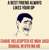 Sahi baat hai 😝 Agar nahi ki toh text karke Like karne bol dete hai 👊🏻😂 Tag your best buddies 😜 @ommy_007: A BEST FRIEND ALWAYS  LIKES YOUR DP  CHAHE HELICOPTER KE MUH JAISI  SHAKAL HI KYUNA HO Sahi baat hai 😝 Agar nahi ki toh text karke Like karne bol dete hai 👊🏻😂 Tag your best buddies 😜 @ommy_007