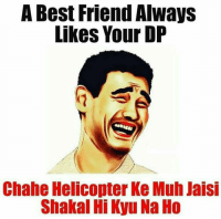 Yes 😂😂😂: A Best Friend Always  Likes Your DP  Chahe Helicopter Ke Muh Jaisi  Shakal HiKyu Na Ho Yes 😂😂😂