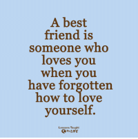 <3: A best  friend is  someone who  loves you  when you  have forgotten  how to love  yourself.  Lessons Taught  By LIFE <3