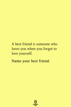 Best Friend, Love, and Best: A best friend is someone who  loves you when you forget to  love yourself.  Name your best friend.  RELATIONSHIP  ES