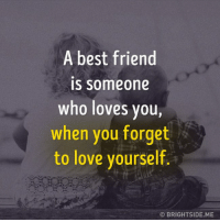 friend: A best friend  IS Someone  who loves you,  when you forget  to love yourself.  OBRIGHTSIDE ME
