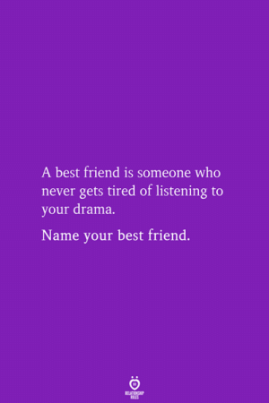 Best Friend, Best, and Never: A best friend is someone who  never gets tired of listening to  your drama.  Name your best friend.  RELATIONSHIP  LES