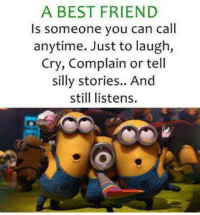 Best Friend, Crying, and Friends: A BEST FRIEND  Is someone you can call  anytime. Just to laugh,  Cry, Complain or tell  silly stories.. And  still listens.