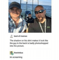 Best Of Memes: A, best-of-memes  The shadow on his shirt makes it look like  the guy in the back is badly photoshopped  into the picture.  thenimbus  im screaming