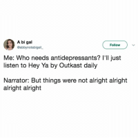 Hey Ya, Memes, and OutKast: A bi gal  @abbynotabigail  Follow  Me: Who needs antidepressants? I'll just  listen to Hey Ya by Outkast daily  Narrator: But things were not alright alright  alright alright