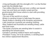 Asian, Clothes, and Memes: A big earthquake with the strength of 8.1 on the Richter  scale hits the Middle East.  Two million Muslims die and over a million are injured.  -Iraq, Iran and Syria are totally ruined and the  governments don't know where to start With providing  help to rebuild.  The rest of the world is in shock.  -Britain is sending troops to help keep the peace.  -Saudi Arabia is sending oil & monetary assistance.  Latin American countries are sending clothing.  New Zealand and Australia are sending sheep, cattle  and food crops.  -The Asian countries are sending labor to assist in  rebuilding the infrastructure.  Canada is sending medical teams and supplies.  President Trump, not to be outdone, is sending back  two million replacement Muslims. Trump