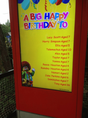Meirl: A BIG HAPPY  BIRTHDAY TO  GOI  Lucy Scott Aged 7  Harry Simpson Aged 7  Ellis Aged 5  Telemachus Aged 10  Alex Aged 5  Taylor Aged 7  Yamna Aged 7  Reese Houston Aged 4  Ramdey Houston Aged 4  Namari Aged 2  Jake Perkins Aged 6  TINUE  Dominykas Aged 7  Tony Aged 36  e2015 The LEGO Group Meirl