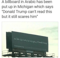 "Billboard, Donald Trump, and Memes: A billboard in Arabic has been  put up in Michigan which says  ""Donald Trump can't read this  but it still scares him""  bUByyli) Donald Trump  trumpisscared org I'm dying - - note to everyone in the comments commenting about Islam and Muslims and whatever: the Arabic language does not equal the Islamic religion. Sure all Muslims speak Arabic (but also not necessarily) but not all Arabic speakers are muslim. this sign is about the Arabic lamguage.not the Islamic religion. thank you."