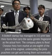 "Fake, Gif, and News: A biotech startup has managed to 3-D print fake  rhino horns that carry the same genetic fingerprint  as the actual horn. The company plans to flood  Chinese rhino horn market at one-eighth of the  price of the original, undercutting the price  poachers can get and forcing them out eventually <p><a class=""tumblr_blog"" href=""http://goindownspookin.tumblr.com/post/150815091390"">goindownspookin</a>:</p> <blockquote> <p><a class=""tumblr_blog"" href=""http://imsuchanerdgrrl.tumblr.com/post/147452750794"">imsuchanerdgrrl</a>:</p> <blockquote> <p><a class=""tumblr_blog"" href=""http://dharuadhmacha.tumblr.com/post/147452611618"">dharuadhmacha</a>:</p> <blockquote> <p><figure class=""tmblr-full"" data-orig-width=""360"" data-orig-height=""202"" data-tumblr-attribution=""brittdf:H3mZazhh6W2IbaIbW1CUVw:ZHLy5t1sFIKDS"" data-orig-src=""https://78.media.tumblr.com/47edec9bf27a2c0264853d1b1bda9edc/tumblr_nt995tACtb1s525z3o1_400.gif""><img src=""https://78.media.tumblr.com/47edec9bf27a2c0264853d1b1bda9edc/tumblr_inline_oad8i5QwaS1tu5kl1_500.gif"" data-orig-width=""360"" data-orig-height=""202"" data-orig-src=""https://78.media.tumblr.com/47edec9bf27a2c0264853d1b1bda9edc/tumblr_nt995tACtb1s525z3o1_400.gif""/></figure></p> </blockquote> <p>This kind of news makes my day!</p> </blockquote> <p>chaotic good </p> </blockquote>"