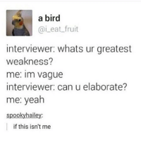 Literally watched a show where this happened and it was great funnyfriday funnytumblr tumblr funny tumblrtextpost funnytumblrtextpost funny haha humor hilarious: a bird  Cai eat fruit  interviewer: whats ur greatest  weakness?  me: Im vague  interviewer: can u elaborate?  me: yeah  spooky hailey:  if this isn't me Literally watched a show where this happened and it was great funnyfriday funnytumblr tumblr funny tumblrtextpost funnytumblrtextpost funny haha humor hilarious