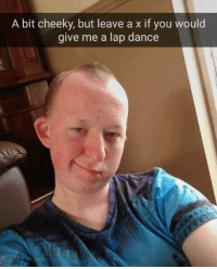 Memes, Dance, and 🤖: A bit cheeky, but leave a x if you would  give me a lap dance Xxxxxxxxxxxxxxx