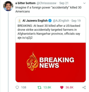 "How the hell do you accidentally kill 30 farmers: a bitter bottom @Chrissssssw Sep 21  Imagine if a foreign power ""accidentally"" killed 30  Americans  Al Jazeera English  @AJEnglish Sep 19  AUAEERA  BREAKING: At least 30 killed after a US-backed  drone strike accidentally targeted farmers in  Afghanistan's Nangarhar province, officials say  aje.io/uj2j2  BREAKING  NEWS  t 13.8K  108  36.8K How the hell do you accidentally kill 30 farmers"