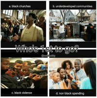 "RP "" SINCE YALL WANT TO MAKE COUNTERPRODUCTIVE MULTIPLE CHOICE MEMES THAT DON'T BENEFIT US AS A PEOPLE...I DECIDED TO MAKE ONE THAT DOES EXBLACKLY @oprahbrown: a. black churches  c. black violence  b. underdeveloped communities  d. non black spending RP "" SINCE YALL WANT TO MAKE COUNTERPRODUCTIVE MULTIPLE CHOICE MEMES THAT DON'T BENEFIT US AS A PEOPLE...I DECIDED TO MAKE ONE THAT DOES EXBLACKLY @oprahbrown"