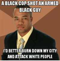 Black Activist Man fights racism: A BLACK COPSHOT AN ARMED  BLACK GUY  I'D BETTER BURN DOWN MY CITY  AND ATTACK WHITE PEOPLE Black Activist Man fights racism