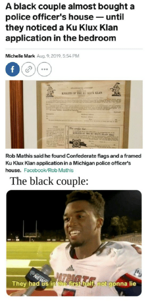 I've never seen a meme fit so perfectly before: A black couple almost bought a  police officer's house until  they noticeda Ku Klux Klan  application in the bedroom  Michelle Mark Aug. 9, 2019, 5:54 PM  f  APLCATION FOe c  KNIGHTS OF THE KU KLUX KLAN  The opes tha  NIGHTS OF THE KU KE KLAN e)  Rob Mathis said he found Comfederate flags and a framed  Ku Klux Klan application in a Michigan police officer's  house. Facebook/Rob Mathis  The black couple:  AZRAA  NEW  They had us in the firsthalf, not gonna lie I've never seen a meme fit so perfectly before